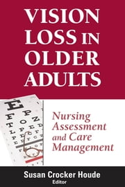 Vision Loss in Older Adults - Nursing Assessment and Care Management ebook by Susan Houde, PhD, APRN,...