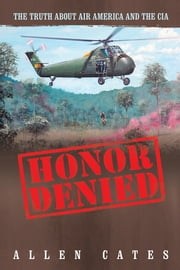 Honor Denied - The Truth about Air America and the CIA ebook by Allen Cates