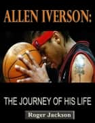 Allen Iverson: The Journey of His Life ebook by Roger Jackson
