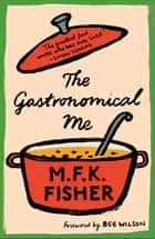 The Gastronomical Me ebook by M.F.K. Fisher, Bee Wilson