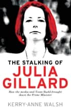 Stalking of Julia Gillard - How the media and Team Rudd brought down the prime minister ebook by