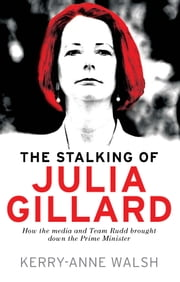 Stalking of Julia Gillard - How the media and Team Rudd brought down the prime minister ebook by Kerry-Anne Walsh