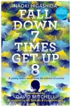 Fall Down Seven Times, Get Up Eight - A young man's voice from the silence of autism ebook by Naoki Higashida, David Mitchell, Keiko Yoshida