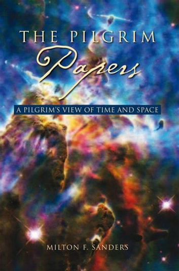 The Pilgrim Papers - A Pilgrim's View Of Time and Space ebook by Milton F. Sanders