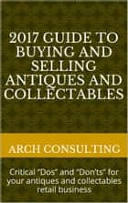 "2017 Guide to Buying and Selling Antiques and Collectables - Critical ""Dos"" and ""Don'ts"" for your antiques and collectables retail business ebook by ARCH Consulting"