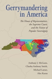 Gerrymandering in America - The House of Representatives, the Supreme Court, and the Future of Popular Sovereignty ebook by Anthony J. McGann,Charles Anthony Smith,Michael Latner,Alex Keena