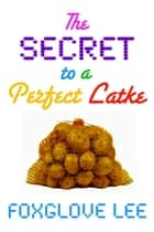 The Secret to a Perfect Latke ebook by Foxglove Lee