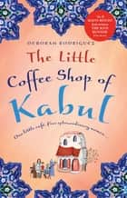 Little Coffee Shop of Kabul , The ebook by Deborah Rodriguez