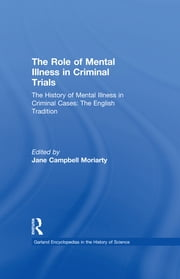 The History of Mental Illness in Criminal Cases: The English Tradition - The Role of Mental Illness in Criminal Trials ebook by Jane Moriarty