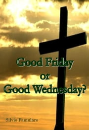 Good Friday, or Good Wednesday? ebook by Silvio Famularo