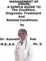 Management Of Anger, A Simple Guide To The Condition, Diagnosis, Treatment And Related Conditions ebook by Kenneth Kee