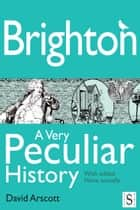 Brighton, A Very Peculiar History ebook by David Arscott