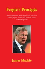 Fergie's Protégés - What happened to the managers who were once former players, coaches and assistants under Sir Alex Ferguson? ebook by James Mackie