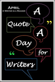 A Quote A Day for Writers 4: April - A Writer is a Reader - A Quote A Day for Writers, #4 ebook by C. Rousseau
