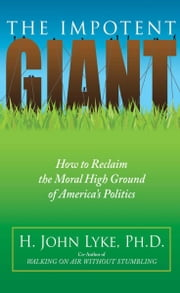 THE IMPOTENT GIANT - How to Reclaim the Moral High Ground of America's Politics ebook by H John Lyke, Ph.D.