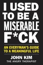 I Used to Be a Miserable F*ck - An Everyman's Guide to a Meaningful Life ebook by John Kim