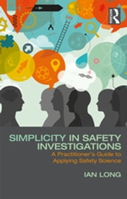 Simplicity in Safety Investigations - A Practitioner's Guide to Applying Safety Science ebook by Ian Long