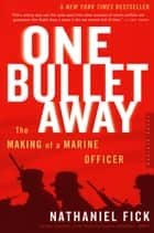 One Bullet Away - The Making of a Marine Officer ebook by Nathaniel Fick