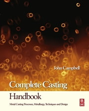 Complete Casting Handbook - Metal Casting Processes, Techniques and Design ebook by John Campbell