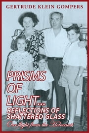 Prisms of Light...Reflections of Shattered Glass - Our Flight from the Holocaust ebook by Gertrude Klein Gompers