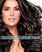 Good to Great Hair: Celebrity Hairstyling Techniques Made Simple - Celebrity Hairstyling Techniques Made Simple ebook by Robert Vetica,Salma Hayek,Debra Messing