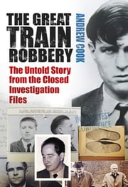 Great Train Robbery - The Untold Story from the Closed Investigation Files ebook by Andrew Cook