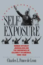Self-Exposure - Human-Interest Journalism and the Emergence of Celebrity in America, 1890-1940 ebook by Charles L. Ponce de Leon