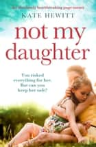 Not My Daughter - An absolutely heart-breaking page-turner ebook by Kate Hewitt