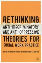 Rethinking Anti-Discriminatory and Anti-Oppressive Theories for Social Work Practice ebook by Christine Cocker, Trish Hafford-Letchfield