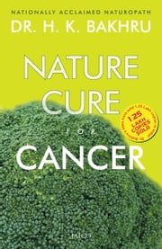 Nature Cure For Cancer ebook by Dr. H.K. Bakhru