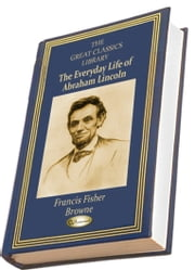 The Every-Day Life of Abraham Lincoln - A NARRATIVE AND DESCRIPTIVE BIOGRAPHY WITH PEN-PICTURES AND PERSONAL RECOLLECTIONS BY THOSE WHO KNEW HIM ebook by Francis Fisher Browne