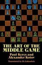 The Art of the Middle Game ebook by Alexander Kotov, Paul Keres