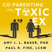 Co-Parenting With a Toxic Ex - What to Do When Your Ex-Spouse Tries to Turn the Kids Against You audiobook by Paul R. Fine, LCSW, Amy J. L. Baker, PhD