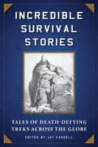 Incredible Survival Stories - Tales of Death-Defying Treks across the Globe ebook by Jay Cassell, Veronica Alvarado
