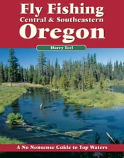 Fly Fishing Central & Southeastern Oregon - A No Nonsense Guide to Top Waters ebook by Harry Teel
