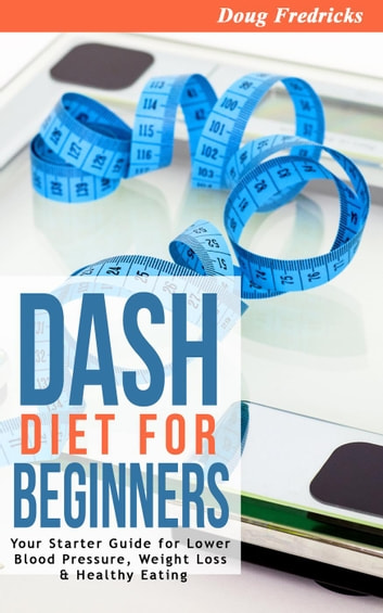 DASH Diet for Beginners:Your 30 Day Starter Guide for Lower Blood Pressure, Weight Loss & Healthy Eating ebook by Doug Fredricks
