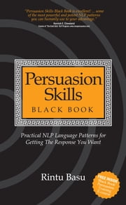 Persuasion Skills Black Book - Practical NLP Language Patterns for Getting The Response You Want ebook by Rintu Basu