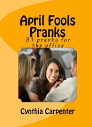 April Fools Pranks: 31 Pranks for the Office ebook by Cynthia Carpenter