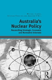 Australia's Nuclear Policy - Reconciling Strategic, Economic and Normative Interests ebook by Michael Clarke,Stephan Frühling