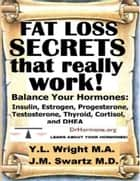 Fat Loss Secrets That Really Work: Balance Your Hormones: Insulin, Estrogen, Progesterone, Testosterone, Thyroid, Cortisol, and DHEA ebook by Y.L. Wright M.A.