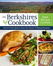 The Berkshires Cookbook - Farm-Fresh Recipes from the Heart of Massachusetts ebook by Jane Barton Griffith