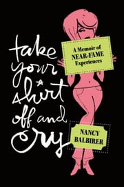 Take Your Shirt Off and Cry - A Memoir of Near-Fame Experiences ebook by Nancy Balbirer