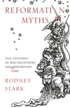 Reformation Myths - Five Centuries Of Misconceptions And (Some) Misfortunes ebook by Rodney Stark