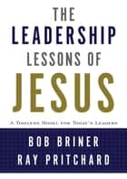 The Leadership Lessons of Jesus ebook by Bob Briner, Ray Pritchard