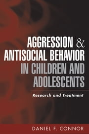Aggression and Antisocial Behavior in Children and Adolescents - Research and Treatment ebook by Daniel F. Connor, MD