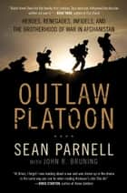 Outlaw Platoon: Heroes, Renegades, Infidels, and the Brotherhood of War in Afghanistan ebook door Sean Parnell,John Bruning