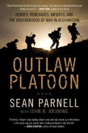 Outlaw Platoon: Heroes, Renegades, Infidels, and the Brotherhood of War in Afghanistan - Heroes, Renegades, Infidels, and the Brotherhood of War in Afghanistan ebook by Sean Parnell,John Bruning