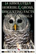 14 Absolutely Horrible, Gross, Disgusting Facts About Animals: A 15-Minute Book ebook by Caitlind L. Alexander