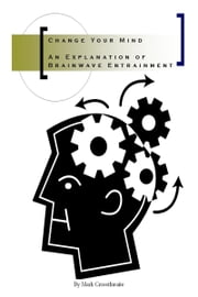 Change Your Mind: An Explanation of Brainwave Entrainment ebook by Mark Crossthwaite