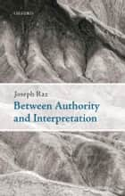 Between Authority and Interpretation ebook by Joseph Raz